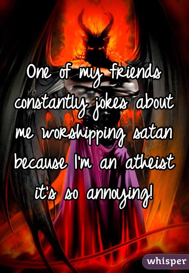 One of my friends constantly jokes about me worshipping ...