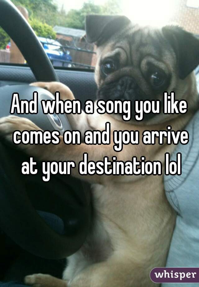And when a song you like comes on and you arrive at your