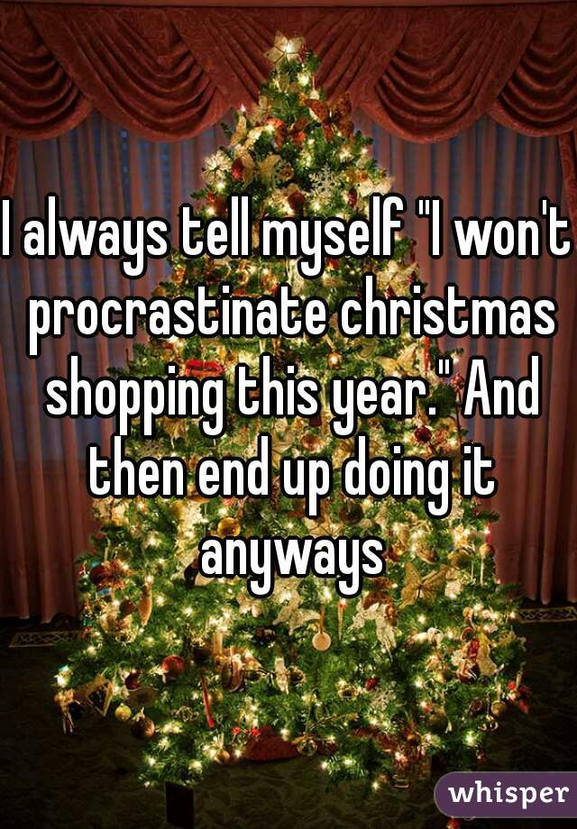 i always tell myself i wont procrastinate christmas shopping this year - Christmas By Myself This Year