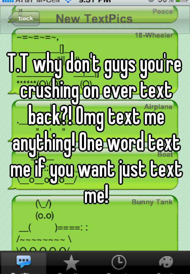 T.T why dont guys youre crushing on ever text back?! Omg