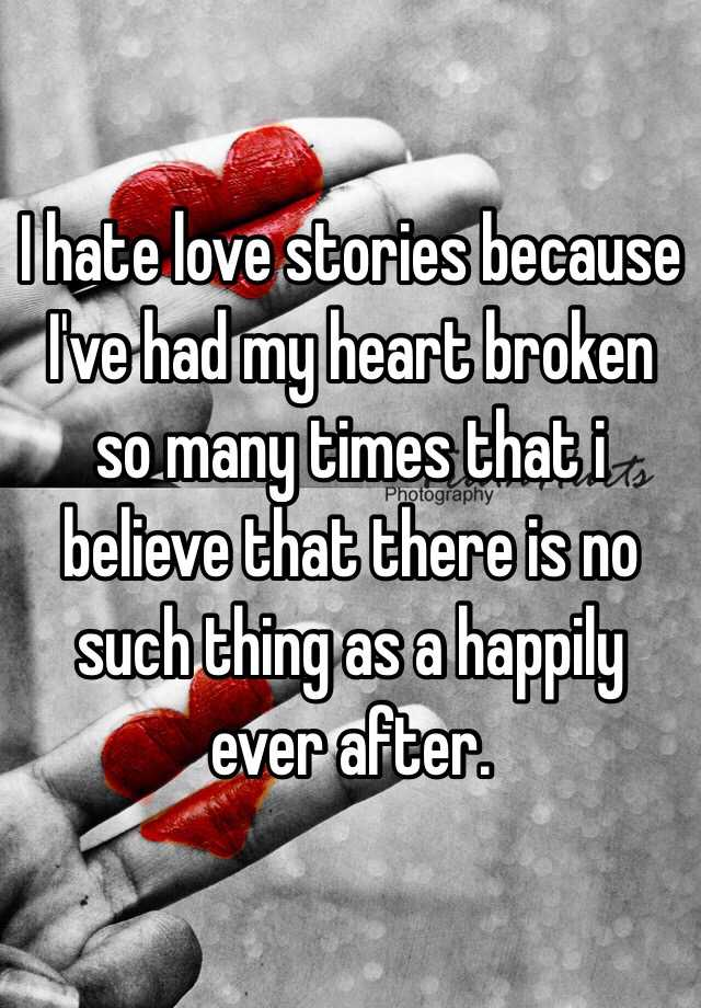 I hate love stories because I've had my heart broken so many