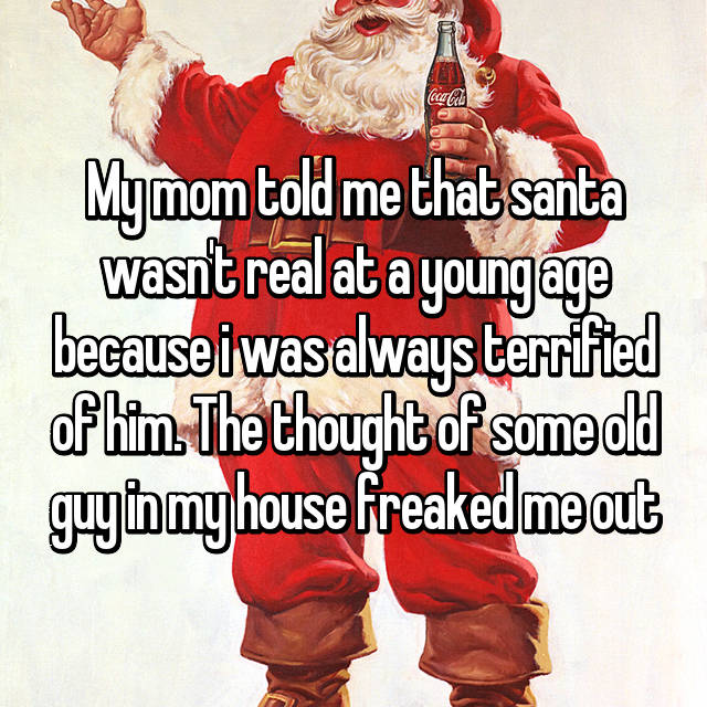 My mom told me that santa wasn't real at a young age because i was always terrified of him. The thought of some old guy in my house freaked me out