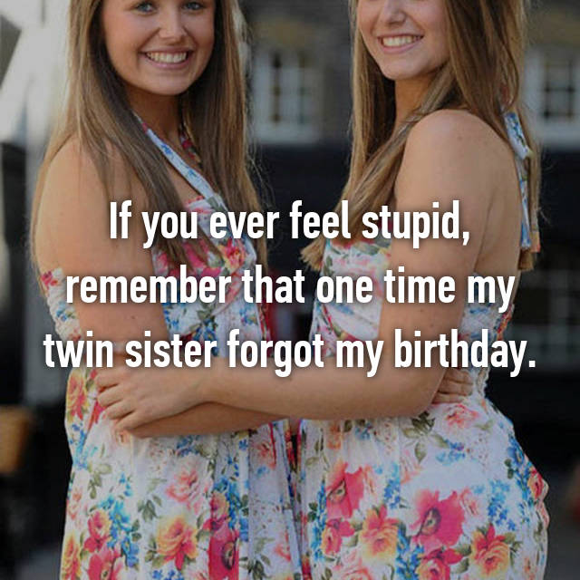 If you ever feel stupid, remember that one time my twin sister forgot my birthday.