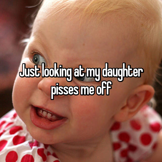 Just looking at my daughter pisses me off