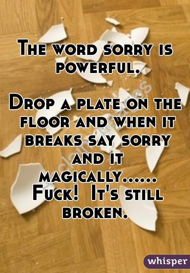 The Word Sorry Is Powerful Drop A Plate On The Floor And When It