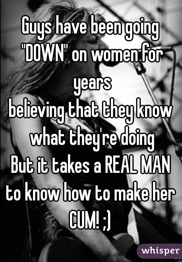 Guys Have Been Going Down On Women For Years Believing That They Know What Theyre