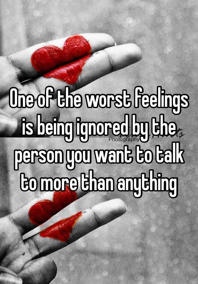 One of the worst feelings is being ignored by the person you