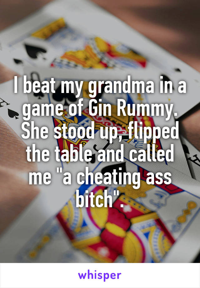 "I beat my grandma in a game of Gin Rummy. She stood up, flipped the table and called me ""a cheating ass bitch""."