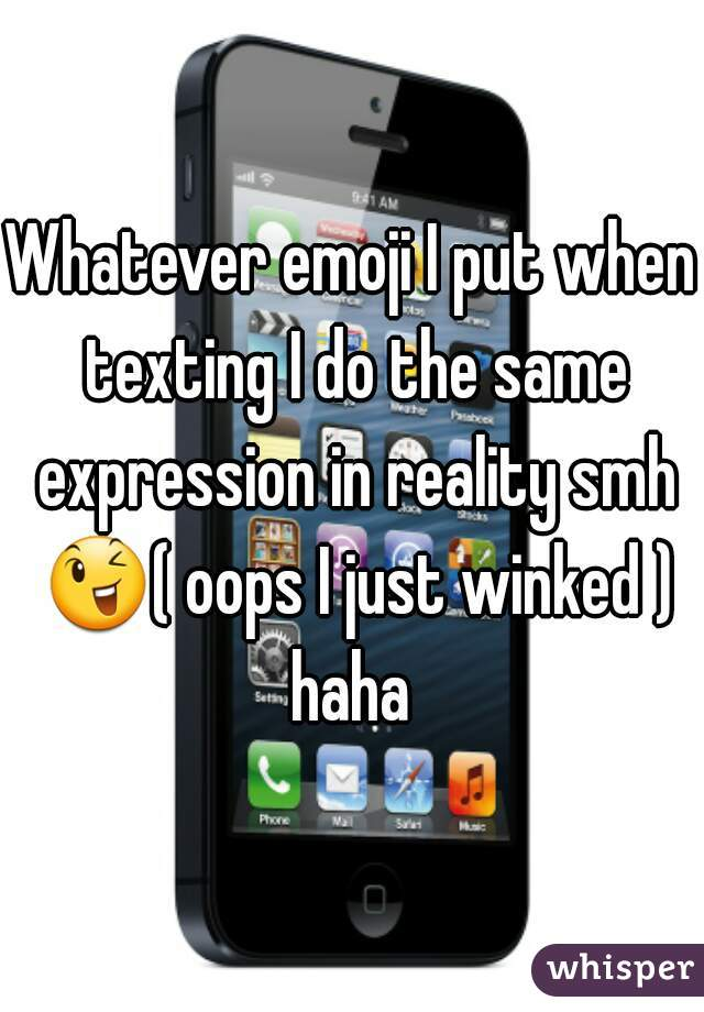 Whatever emoji I put when texting I do the same expression in reality smh 😉( oops I just winked ) haha