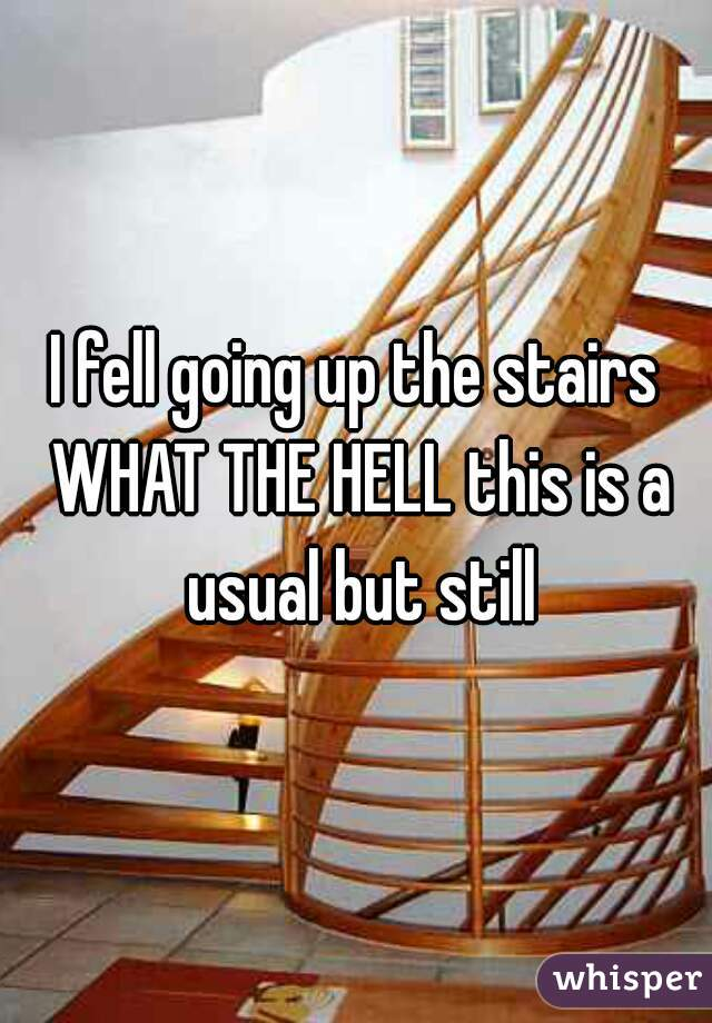 I fell going up the stairs WHAT THE HELL this is a usual but still