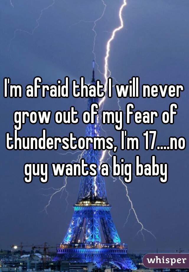 I'm afraid that I will never grow out of my fear of thunderstorms, I'm 17....no guy wants a big baby