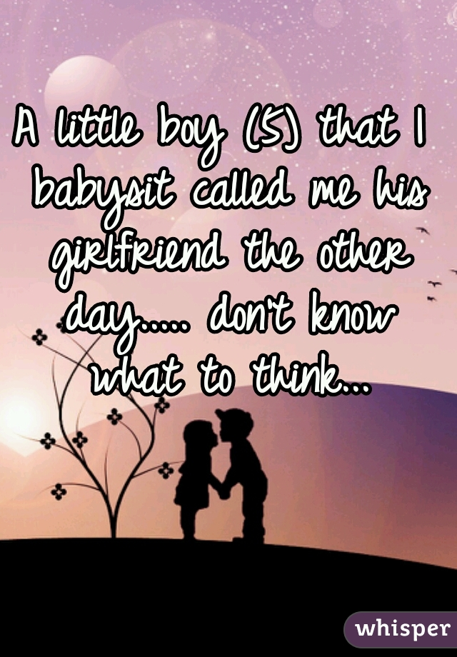 A little boy (5) that I babysit called me his girlfriend the other day..... don't know what to think...