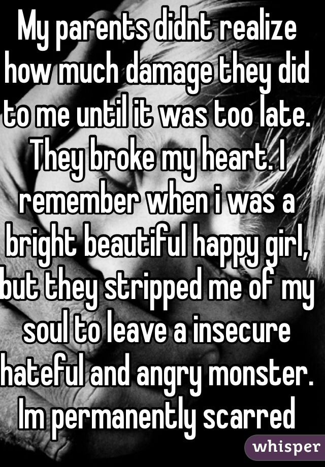 My parents didnt realize how much damage they did to me until it was too late. They broke my heart. I remember when i was a bright beautiful happy girl, but they stripped me of my soul to leave a insecure hateful and angry monster. Im permanently scarred