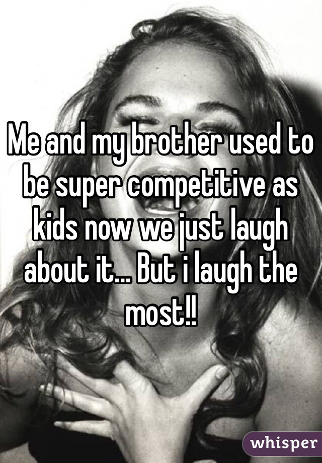 Me and my brother used to be super competitive as kids now we just laugh about it... But i laugh the most!!