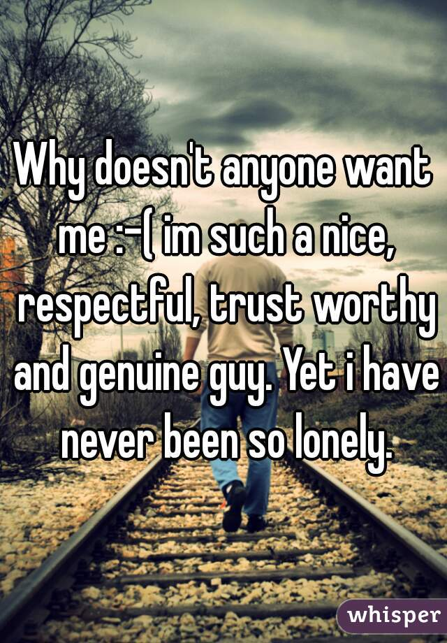 Why doesn't anyone want me :-( im such a nice, respectful, trust worthy and genuine guy. Yet i have never been so lonely.