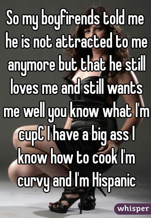 So my boyfirends told me he is not attracted to me anymore but that he still loves me and still wants me well you know what I'm cupC I have a big ass I know how to cook I'm curvy and I'm Hispanic