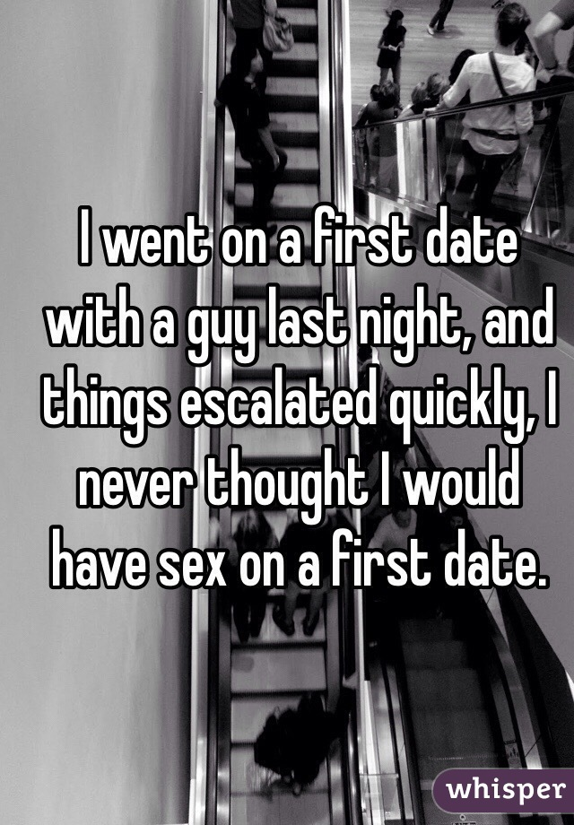 I went on a first date with a guy last night, and things escalated quickly, I never thought I would have sex on a first date.