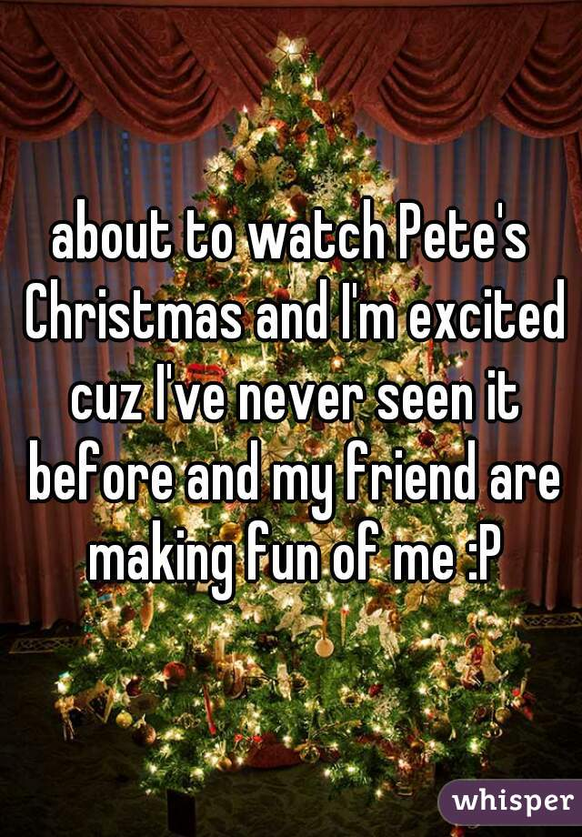 about to watch Pete's Christmas and I'm excited cuz I've never seen it before and my friend are making fun of me :P
