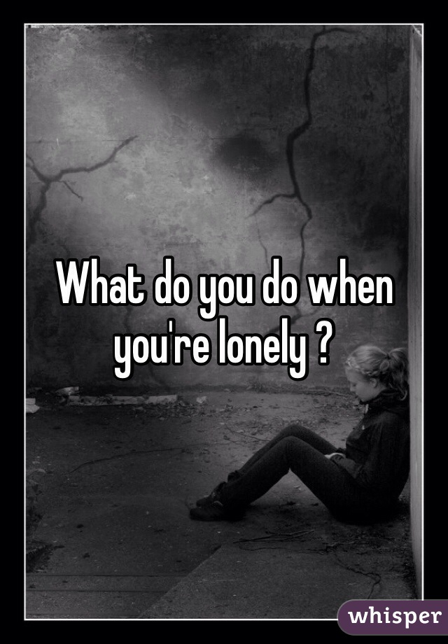What do you do when you're lonely ?