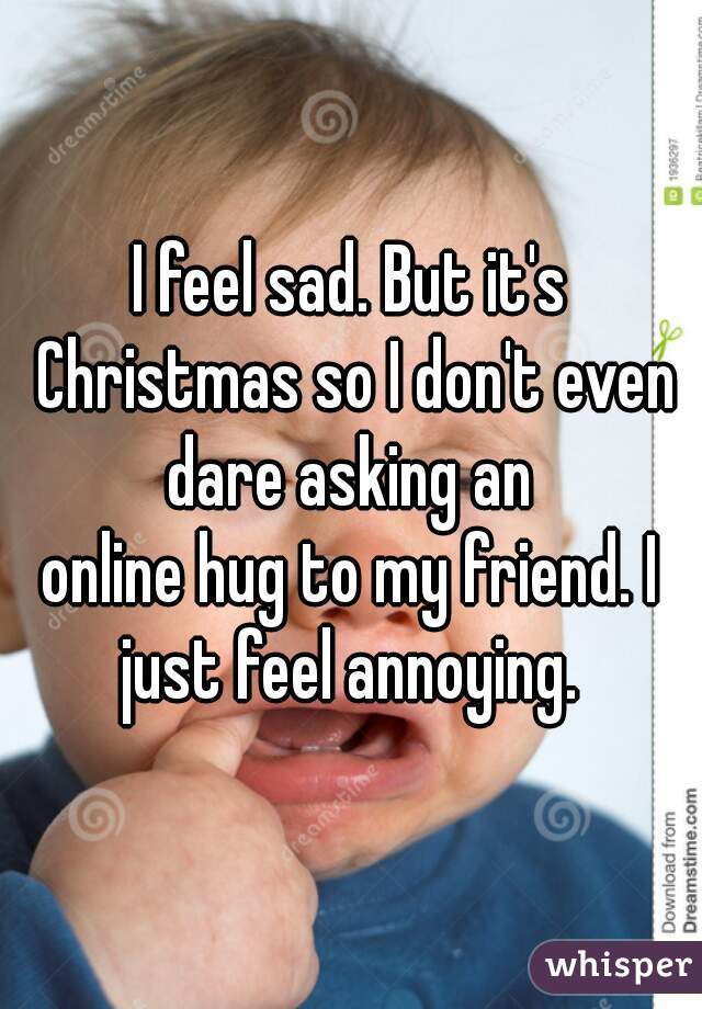 I feel sad. But it's Christmas so I don't even dare asking an  online hug to my friend. I just feel annoying.