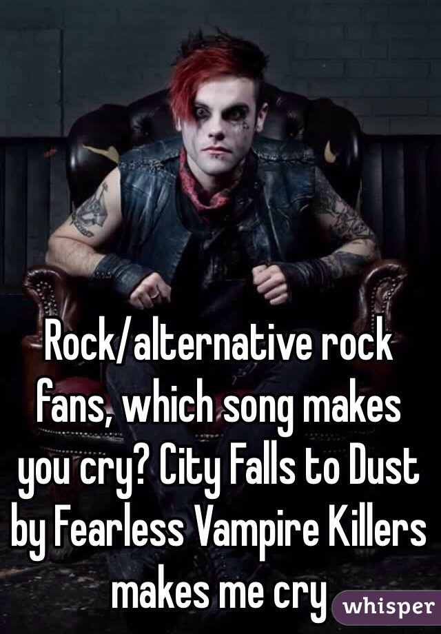 Rock/alternative rock fans, which song makes you cry? City Falls to Dust by Fearless Vampire Killers makes me cry