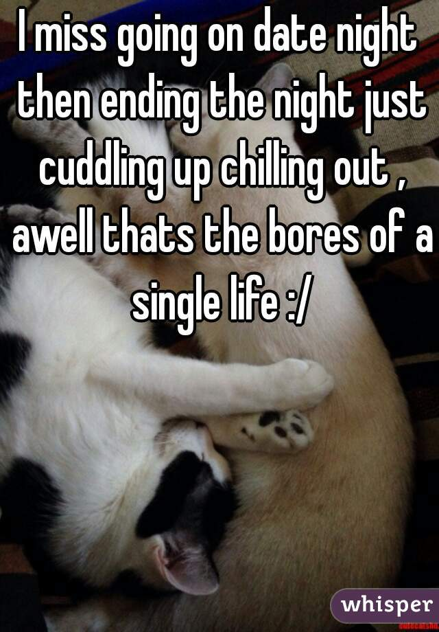 I miss going on date night then ending the night just cuddling up chilling out , awell thats the bores of a single life :/