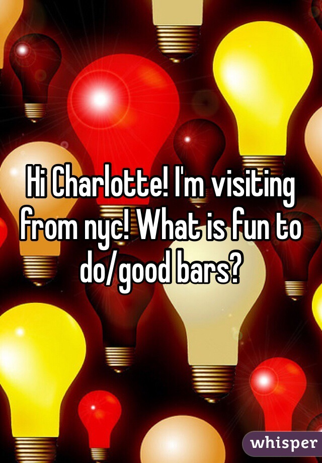 Hi Charlotte! I'm visiting from nyc! What is fun to do/good bars?