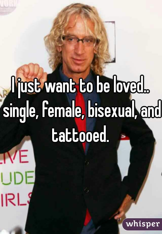 I just want to be loved.. single, female, bisexual, and tattooed.
