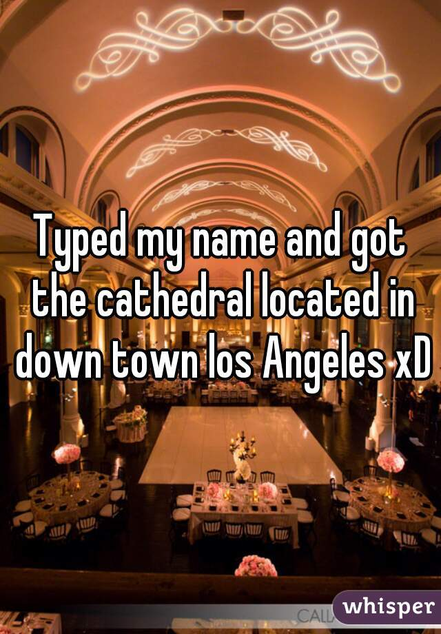 Typed my name and got the cathedral located in down town los Angeles xD