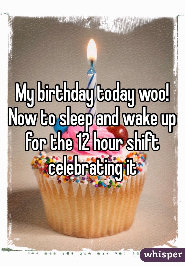 My birthday today woo! Now to sleep and wake up for the 12 hour shift celebrating it
