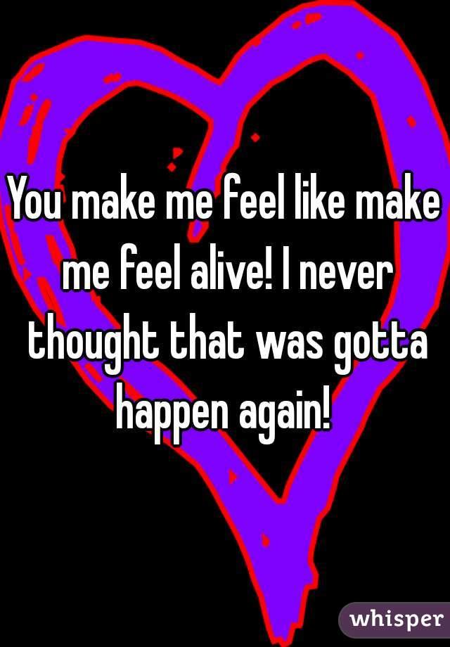 You make me feel like make me feel alive! I never thought that was gotta happen again!