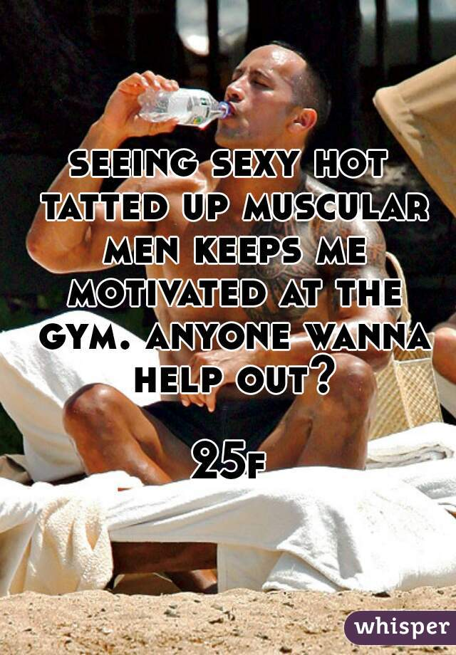 seeing sexy hot tatted up muscular men keeps me motivated at the gym. anyone wanna help out?  25f