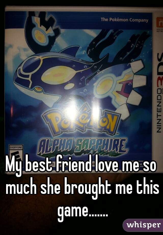 My best friend love me so much she brought me this game.......