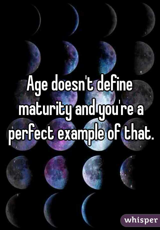 Age doesn't define maturity and you're a perfect example of that.