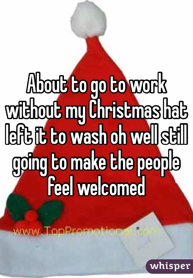 About to go to work without my Christmas hat left it to wash oh well still going to make the people feel welcomed
