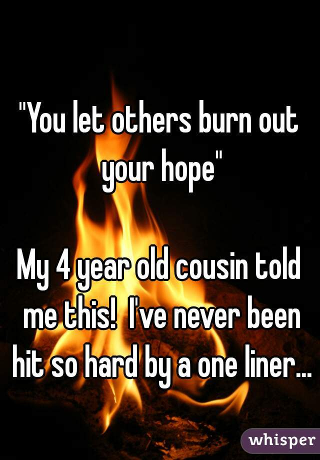 """""""You let others burn out your hope""""  My 4 year old cousin told me this!  I've never been hit so hard by a one liner..."""