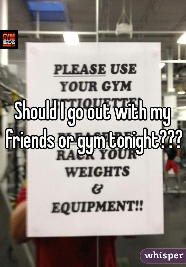 Should I go out with my friends or gym tonight???
