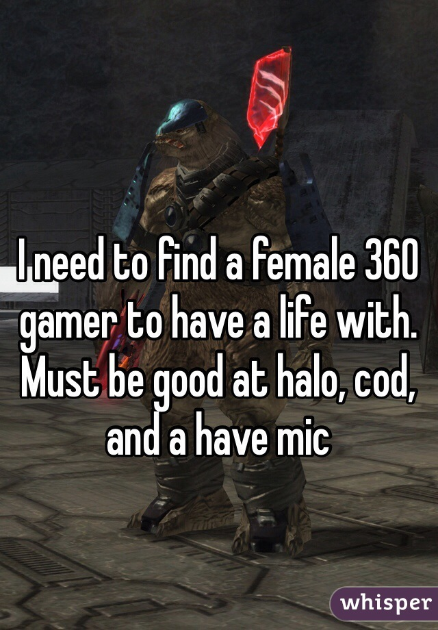 I need to find a female 360 gamer to have a life with. Must be good at halo, cod, and a have mic