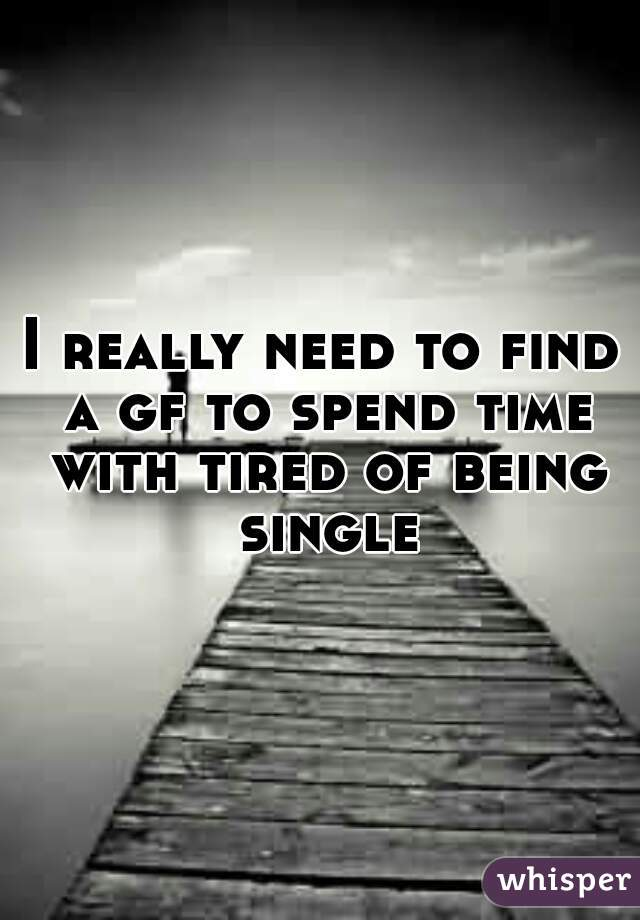 I really need to find a gf to spend time with tired of being single