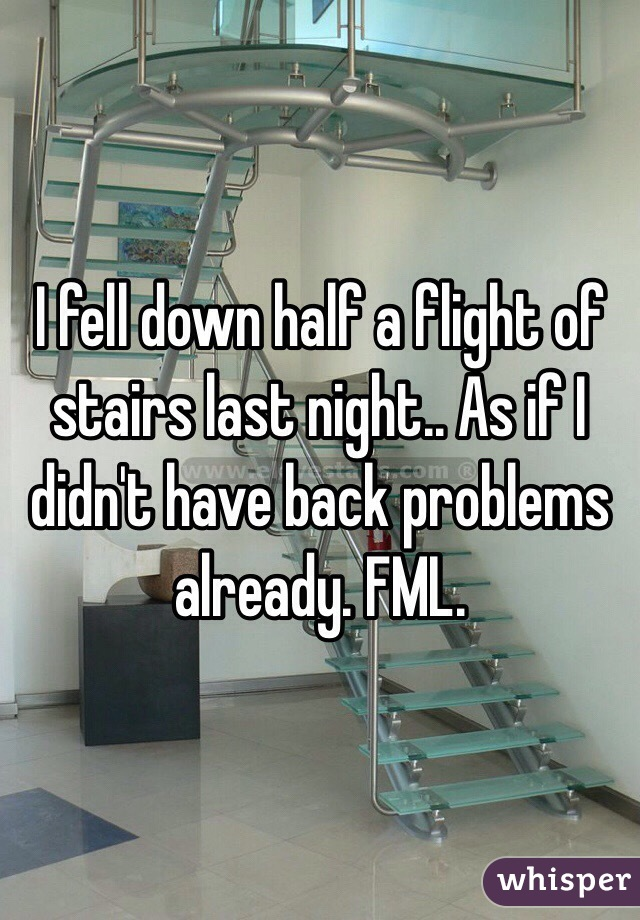 I fell down half a flight of stairs last night.. As if I didn't have back problems already. FML.