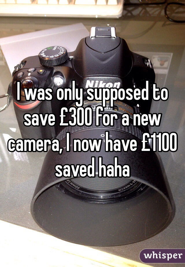 I was only supposed to save £300 for a new camera, I now have £1100 saved haha