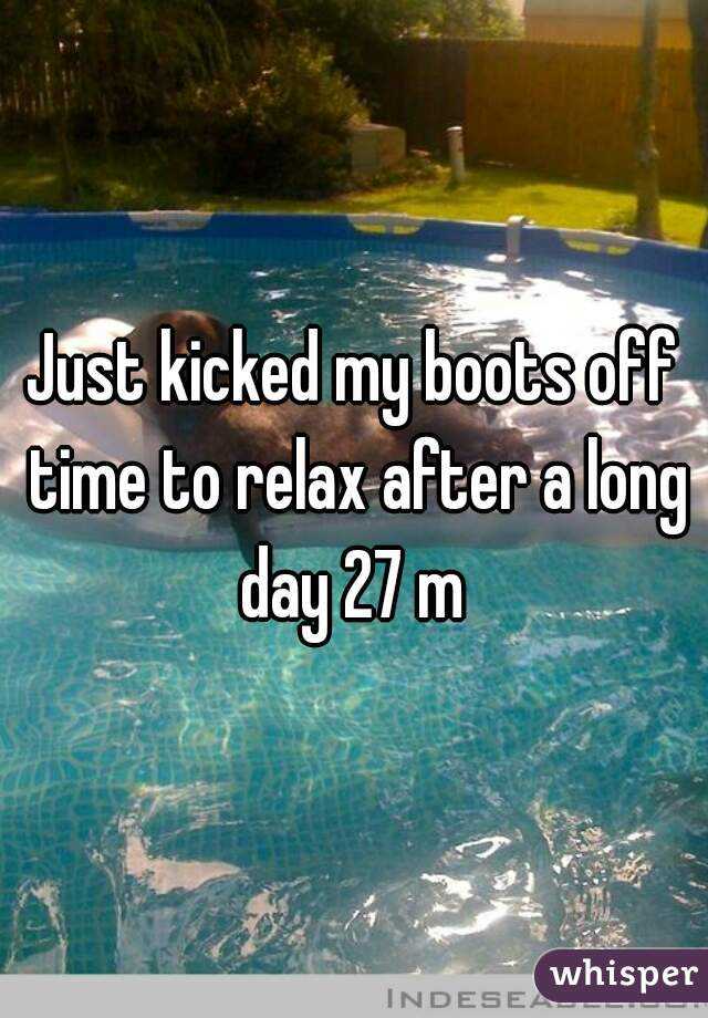 Just kicked my boots off time to relax after a long day 27 m