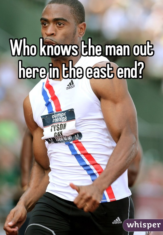 Who knows the man out here in the east end?
