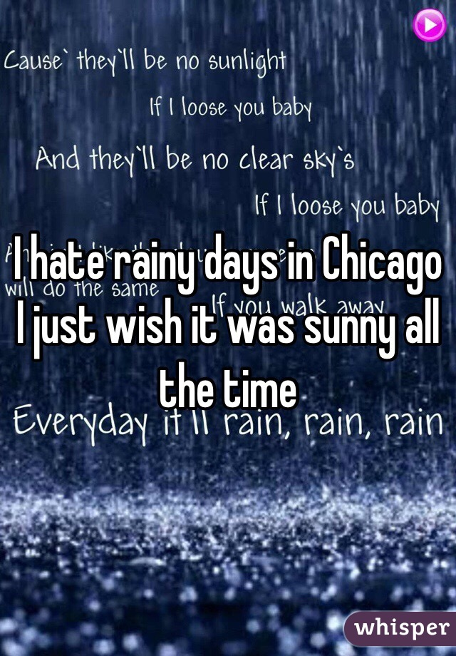 I hate rainy days in Chicago I just wish it was sunny all the time
