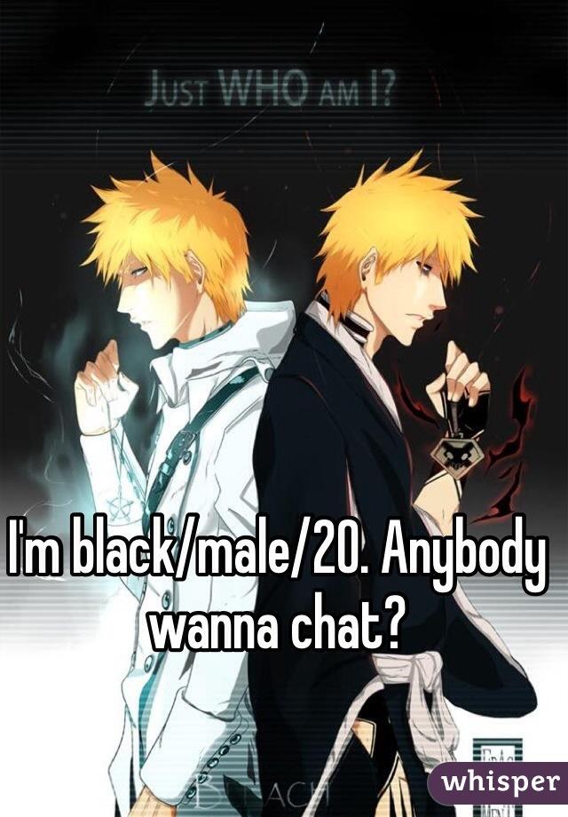 I'm black/male/20. Anybody wanna chat?