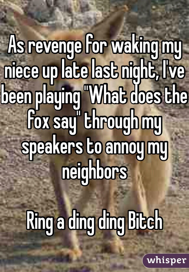 """As revenge for waking my niece up late last night, I've been playing """"What does the fox say"""" through my speakers to annoy my neighbors   Ring a ding ding Bitch"""