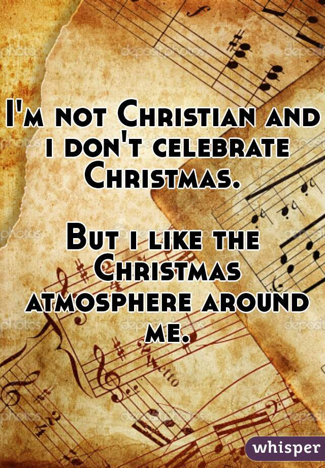 I'm not Christian and i don't celebrate Christmas.   But i like the Christmas atmosphere around me.