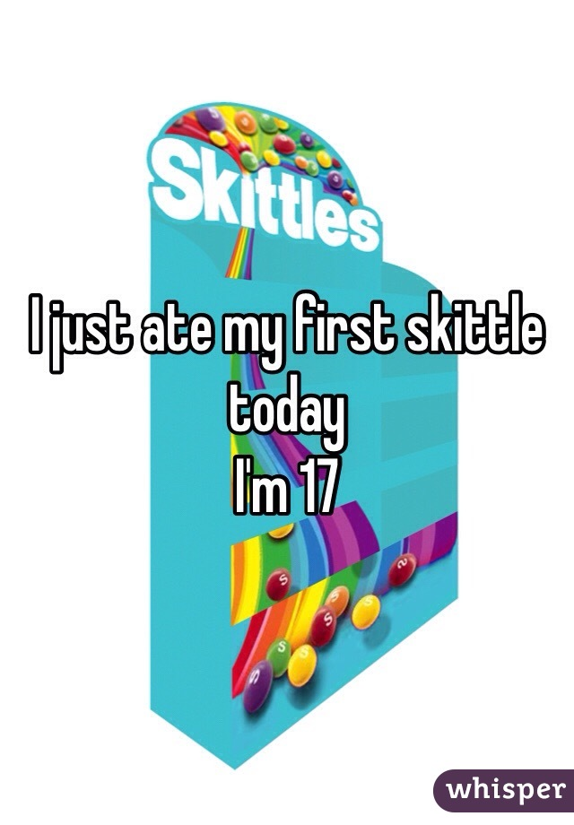 I just ate my first skittle today  I'm 17