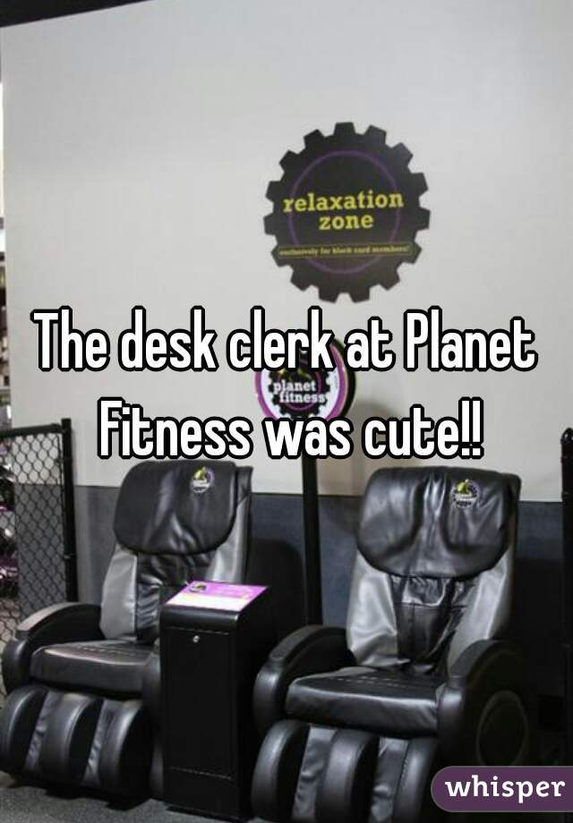 The desk clerk at Planet Fitness was cute!!