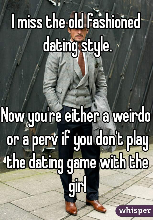 I miss the old fashioned dating style.   Now you're either a weirdo or a perv if you don't play the dating game with the girl